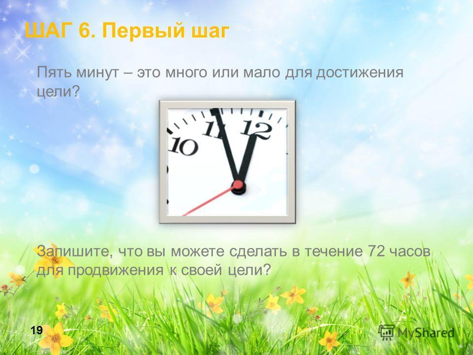Пять минут – это много или мало для достижения цели? Запишите, что вы можете сделать в течение 72 часов для продвижения к своей цели? 19 ШАГ 6. Первый шаг