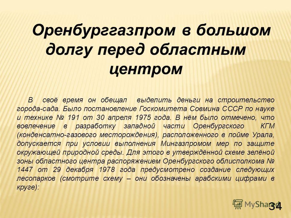 Оренбурггазпром в большом долгу перед областным центром В своё время он обещал выделить деньги на строительство города-сада. Было постановление Госкомитета Совмина СССР по науке и технике 191 от 30 апреля 1975 года. В нём было отмечено, что вовлечени