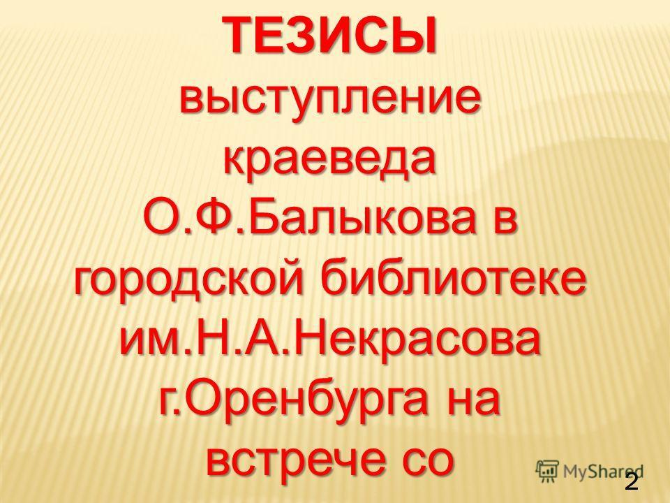 ТЕЗИСЫ выступление краеведа О.Ф.Балыкова в городской библиотеке им.Н.А.Некрасова г.Оренбурга на встрече со школьниками 1 ноября 2011 года 2