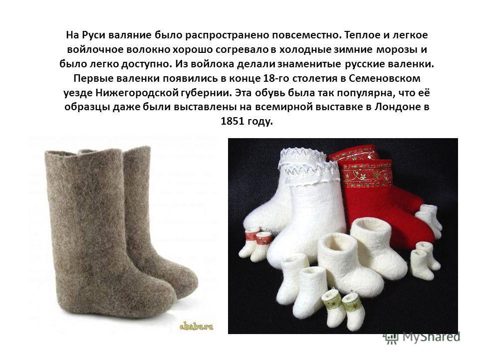 На Руси валяние было распространено повсеместно. Теплое и легкое войлочное волокно хорошо согревало в холодные зимние морозы и было легко доступно. Из войлока делали знаменитые русские валенки. Первые валенки появились в конце 18-го столетия в Семено