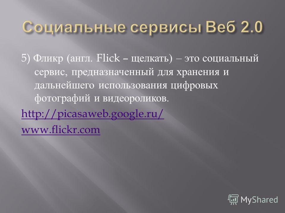 5) Фликр ( англ. Flick – щелкать ) – это социальный сервис, предназначенный для хранения и дальнейшего использования цифровых фотографий и видеороликов. http://picasaweb.google.ru/ www.flickr.com