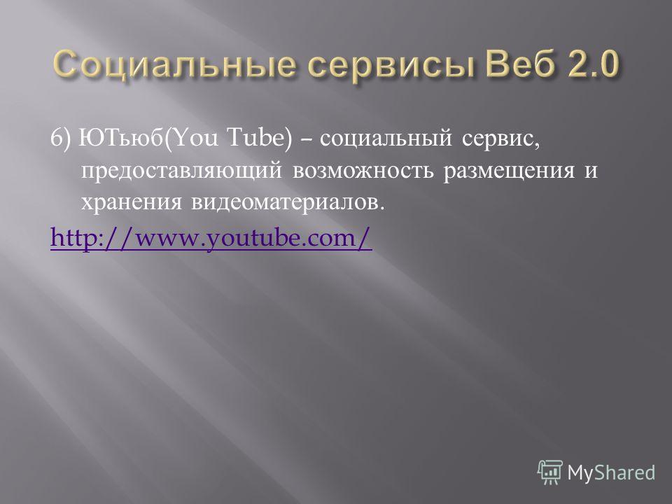 6) ЮТьюб (You Tube) – социальный сервис, предоставляющий возможность размещения и хранения видеоматериалов. http://www.youtube.com/