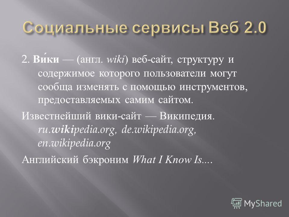 2. Вики ( англ. wiki ) веб - сайт, структуру и содержимое которого пользователи могут сообща изменять с помощью инструментов, предоставляемых самим сайтом. Известнейший вики - сайт Википедия. ru. wiki pedia.org, de.wikipedia.org, en.wikipedia.org Анг