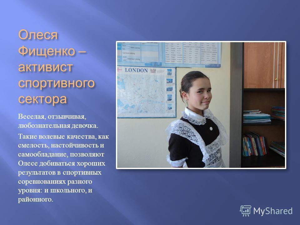 Олеся Фищенко – активист спортивного сектора Веселая, отзывчивая, любознательная девочка. Такие волевые качества, как смелость, настойчивость и самообладание, позволяют Олесе добиваться хороших результатов в спортивных соревнованиях разного уровня :