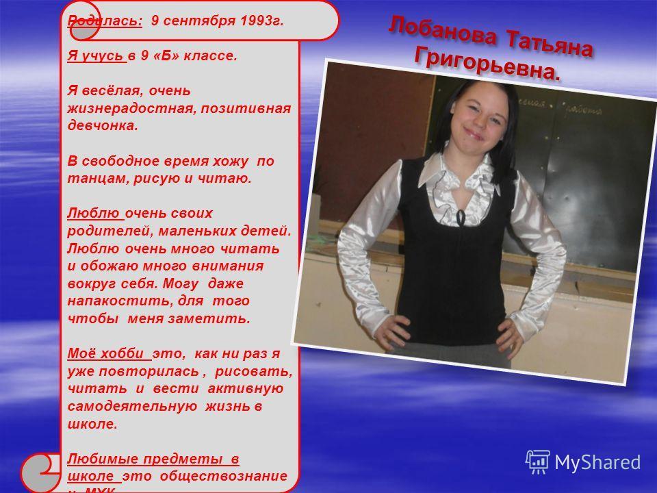Лобанова Татьяна Григорьевна. Родилась: 9 сентября 1993г. Я учусь в 9 «Б» классе. Я весёлая, очень жизнерадостная, позитивная девчонка. В свободное время хожу по танцам, рисую и читаю. Люблю очень своих родителей, маленьких детей. Люблю очень много ч