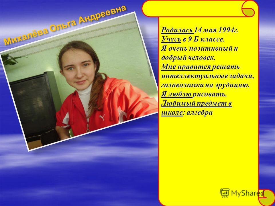 Михалёва Ольга Андреевна Родилась 14 мая 1994г. Учусь в 9 Б классе. Я очень позитивный и добрый человек. Мне нравится решать интеллектуальные задачи, головоломки на эрудицию. Я люблю рисовать. Любимый предмет в школе: алгебра