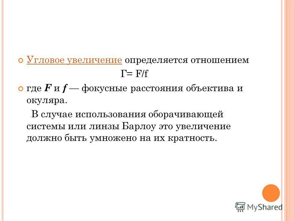 Угловое увеличение определяется отношением Угловое увеличение Г= F/f где F и f фокусные расстояния объектива и окуляра. В случае использования оборачивающей системы или линзы Барлоу это увеличение должно быть умножено на их кратность.