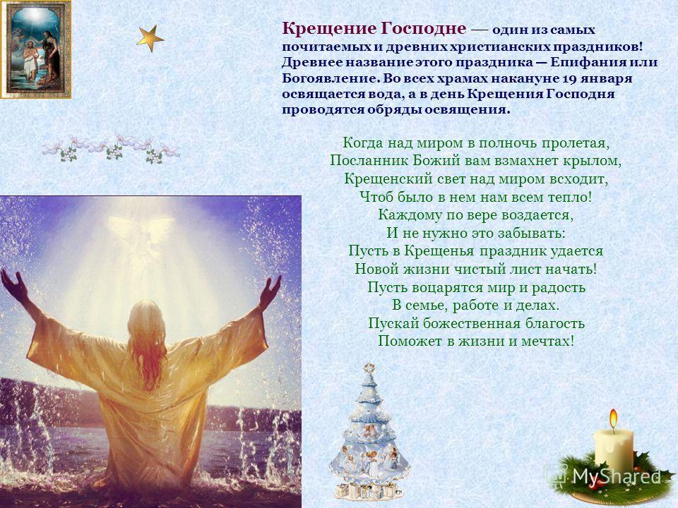 Крещение Господне один из самых почитаемых и древних христианских праздников! Древнее название этого праздника Епифания или Богоявление. Во всех храмах накануне 19 января освящается вода, а в день Крещения Господня проводятся обряды освящения. Когда