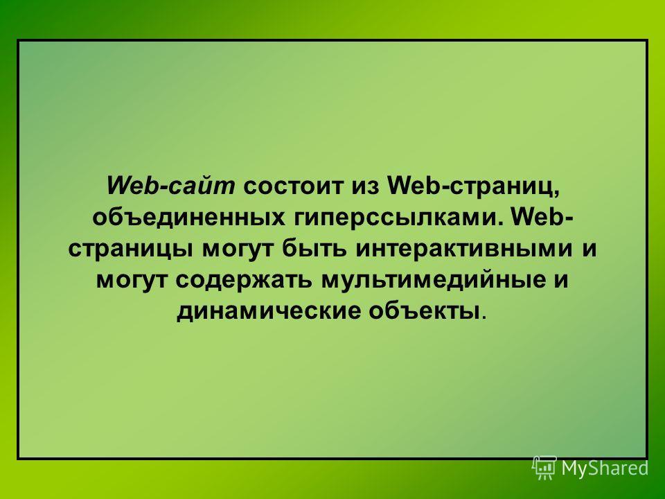 Web-сайт состоит из Web-страниц, объединенных гиперссылками. Web- страницы могут быть интерактивными и могут содержать мультимедийные и динамические объекты.