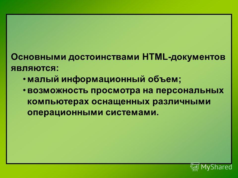 Основными достоинствами HTML-документов являются: малый информационный объем; возможность просмотра на персональных компьютерах оснащенных различными операционными системами.