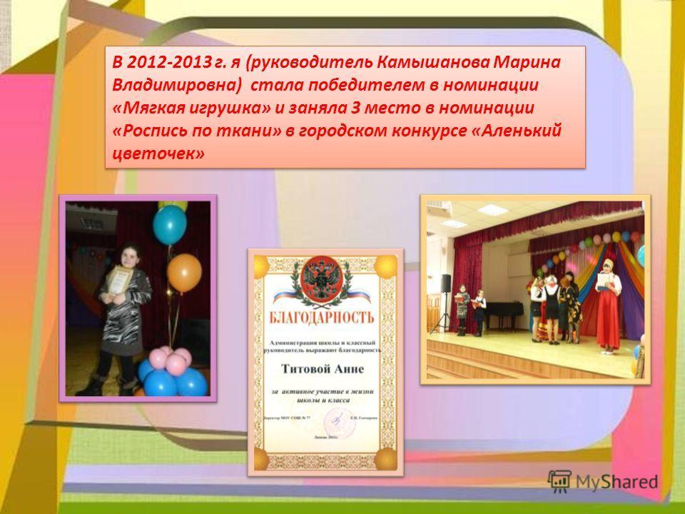 В 2012-2013 г. я (руководитель Камышанова Марина Владимировна) стала победителем в номинации «Мягкая игрушка» и заняла 3 место в номинации «Роспись по ткани» в городском конкурсе «Аленький цветочек»