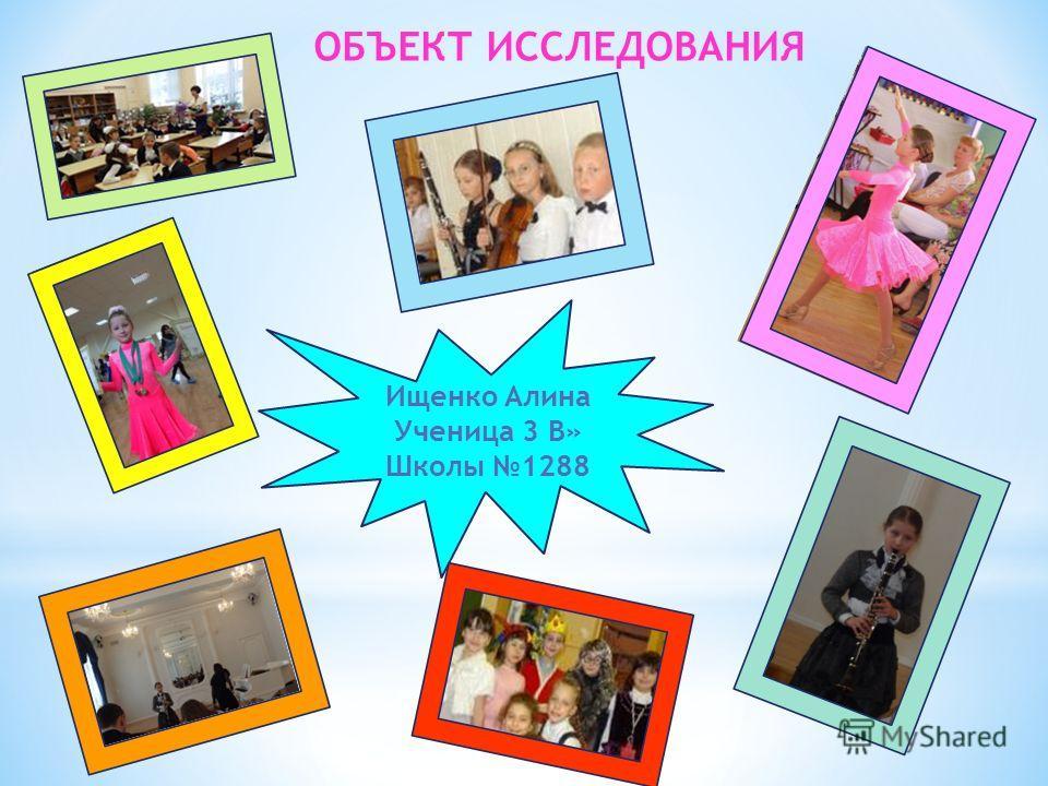 ОБЪЕКТ ИССЛЕДОВАНИЯ Ищенко Алина Ученица 3 В» Школы 1288