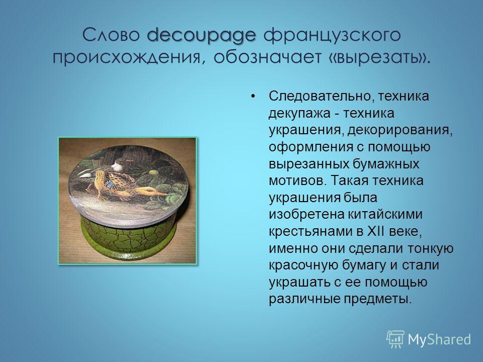 decoupage Слово decoupage французского происхождения, обозначает «вырезать». Следовательно, техника декупажа - техника украшения, декорирования, оформления с помощью вырезанных бумажных мотивов. Такая техника украшения была изобретена китайскими крес
