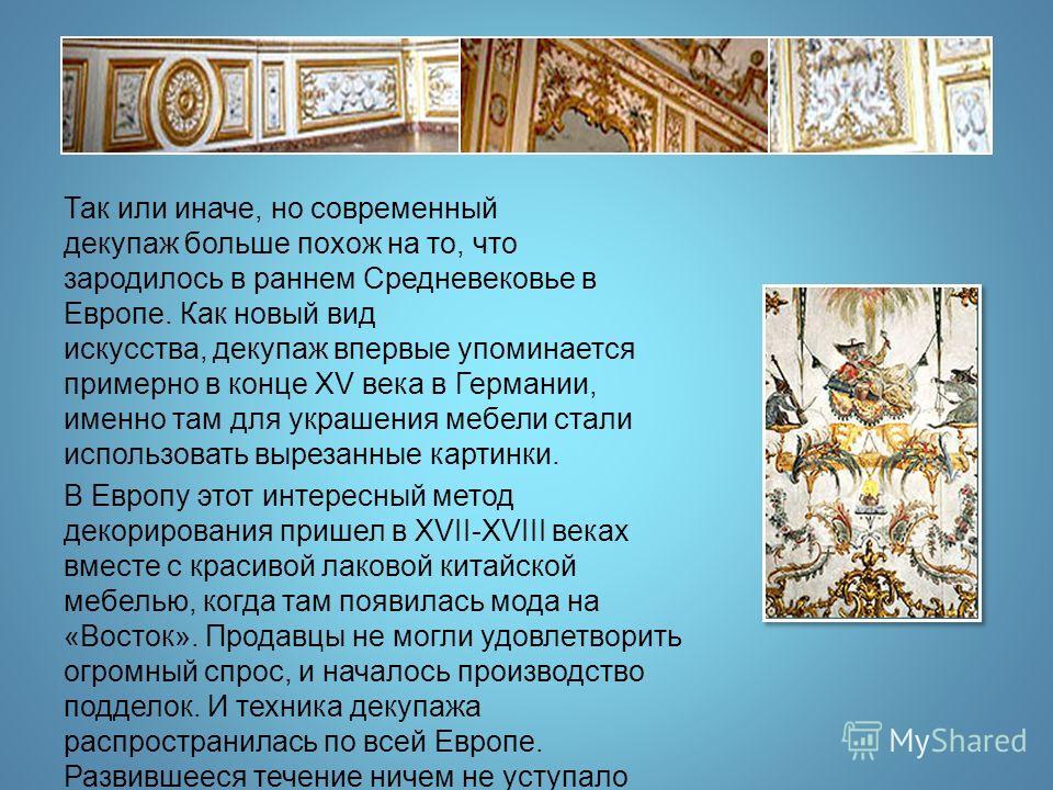 Так или иначе, но современный декупаж больше похож на то, что зародилось в раннем Средневековье в Европе. Как новый вид искусства, декупаж впервые упоминается примерно в конце XV века в Германии, именно там для украшения мебели стали использовать выр