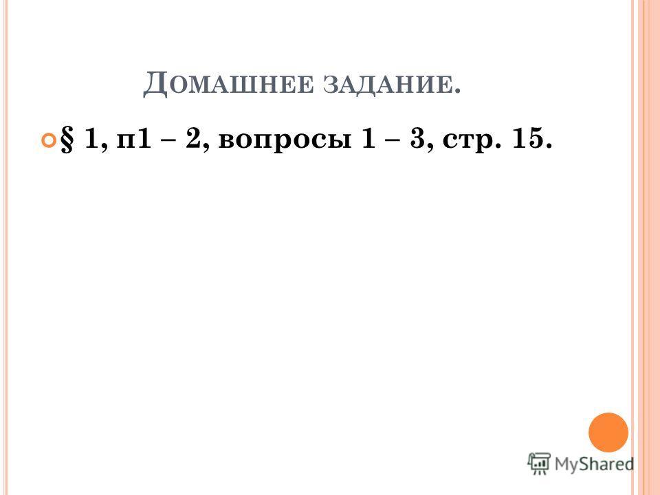 Д ОМАШНЕЕ ЗАДАНИЕ. § 1, п1 – 2, вопросы 1 – 3, стр. 15.