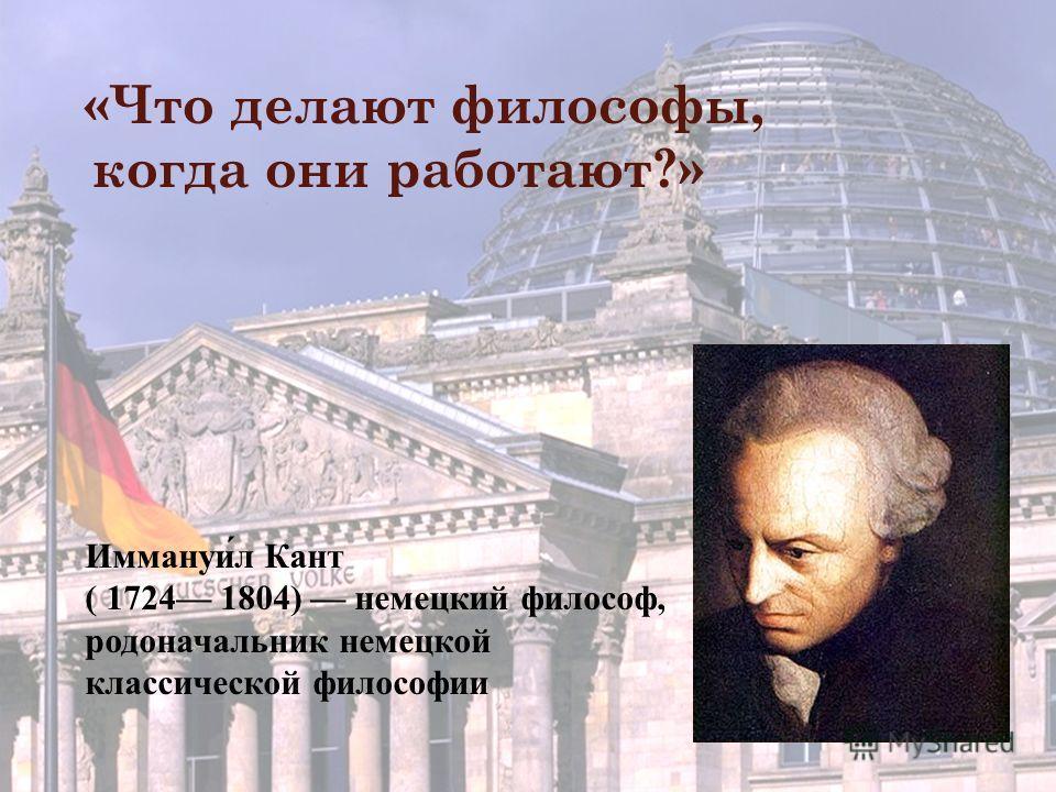 «Что делают философы, когда они работают?» Иммануил Кант ( 1724 1804) немецкий философ, родоначальник немецкой классической философии