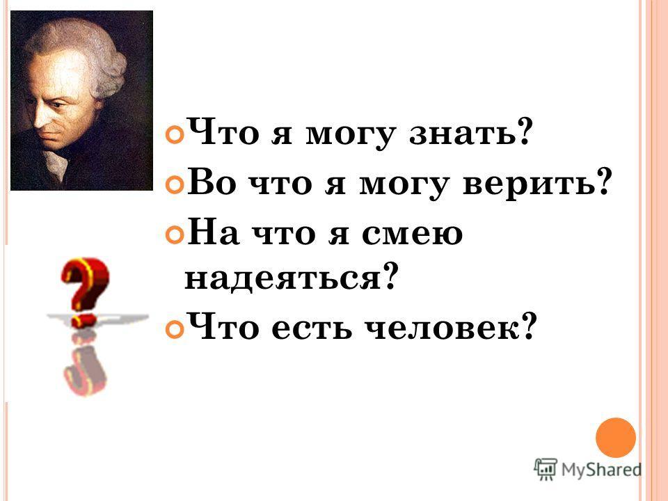 Что я могу знать? Во что я могу верить? На что я смею надеяться? Что есть человек?