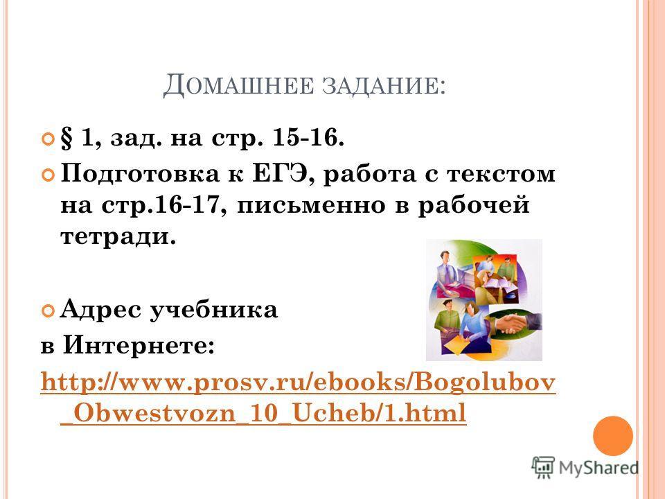 Д ОМАШНЕЕ ЗАДАНИЕ : § 1, зад. на стр. 15-16. Подготовка к ЕГЭ, работа с текстом на стр.16-17, письменно в рабочей тетради. Адрес учебника в Интернете: http://www.prosv.ru/ebooks/Bogolubov _Obwestvozn_10_Ucheb/1.html