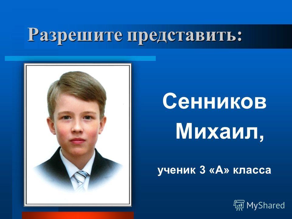 Разрешите представить: Сенников Михаил, ученик 3 «А» класса