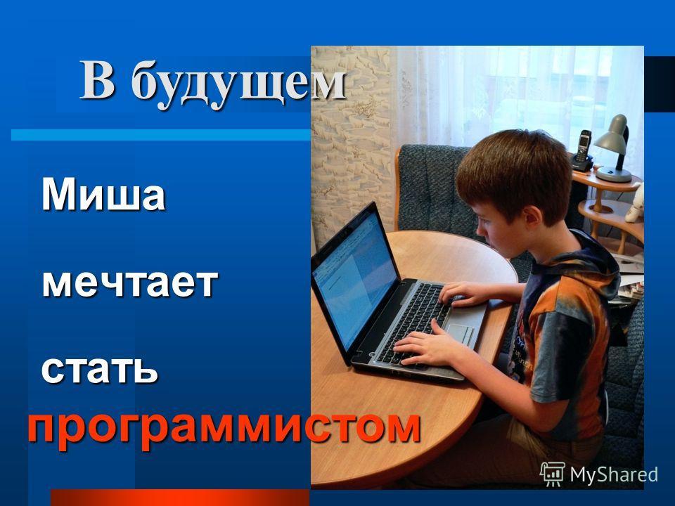 Миша мечтает стать программистом В будущем
