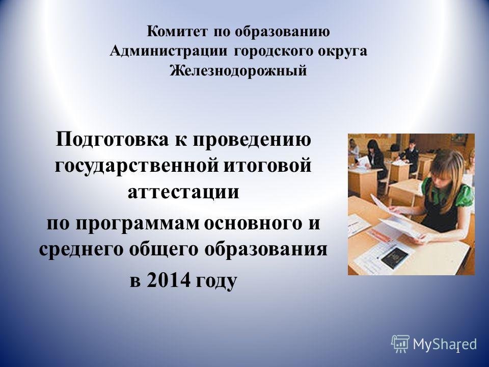 Комитет по образованию Администрации городского округа Железнодорожный Подготовка к проведению государственной итоговой аттестации по программам основного и среднего общего образования в 2014 году 1