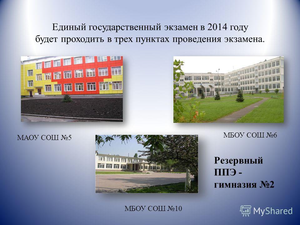 Единый государственный экзамен в 2014 году будет проходить в трех пунктах проведения экзамена. Резервный ППЭ - гимназия 2 МАОУ СОШ 5 МБОУ СОШ 6 МБОУ СОШ 10