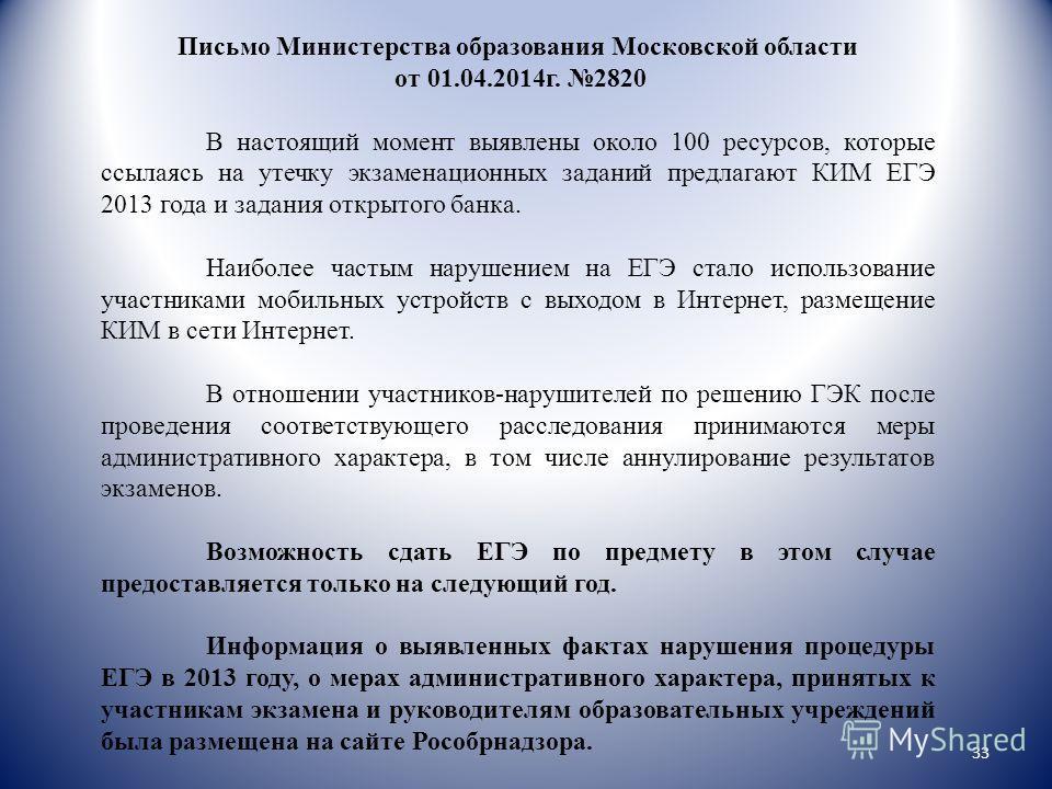 Письмо Министерства образования Московской области от 01.04.2014г. 2820 В настоящий момент выявлены около 100 ресурсов, которые ссылаясь на утечку экзаменационных заданий предлагают КИМ ЕГЭ 2013 года и задания открытого банка. Наиболее частым нарушен