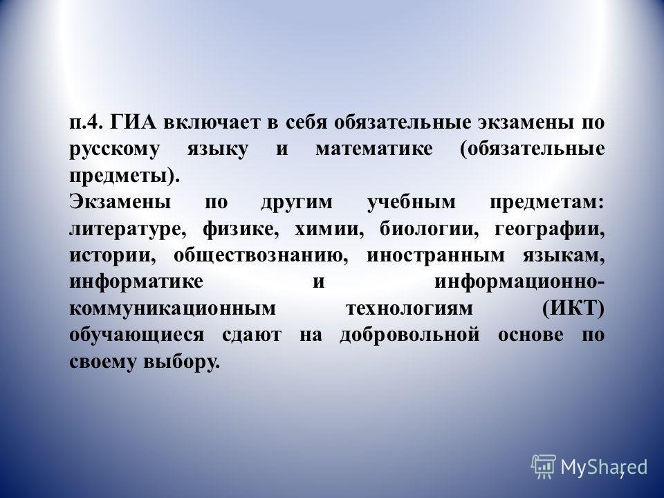 п.4. ГИА включает в себя обязательные экзамены по русскому языку и математике (обязательные предметы). Экзамены по другим учебным предметам: литературе, физике, химии, биологии, географии, истории, обществознанию, иностранным языкам, информатике и ин