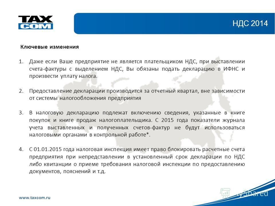 Образец заголовка www.taxcom.ru НДС 2014 Ключевые изменения 1.Даже если Ваше предприятие не является плательщиком НДС, при выставлении счета-фактуры с выделением НДС, Вы обязаны подать декларацию в ИФНС и произвести уплату налога. 2.Предоставление де