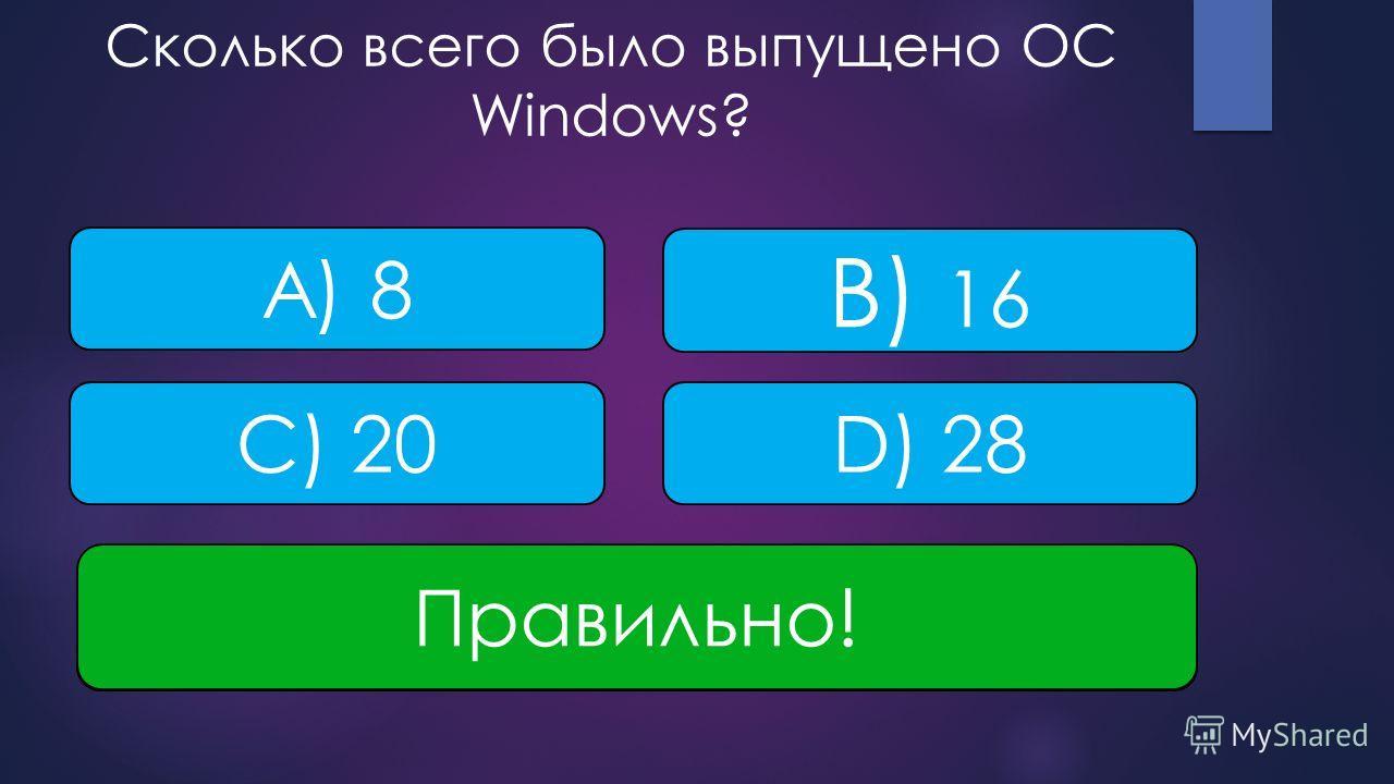 Сколько всего было выпущено ОС Windows? D) 28 A) 8 B) 16 C) 20 НЕВЕРНО! Правильно!