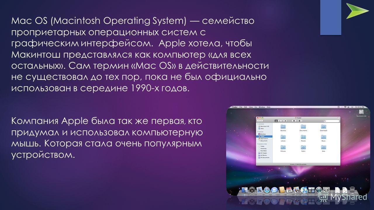 Mac OS (Macintosh Operating System) семейство проприетарных операционных систем с графическим интерфейсом. Apple хотела, чтобы Макинтош представлялся как компьютер «для всех остальных». Сам термин «Mac OS» в действительности не существовал до тех пор