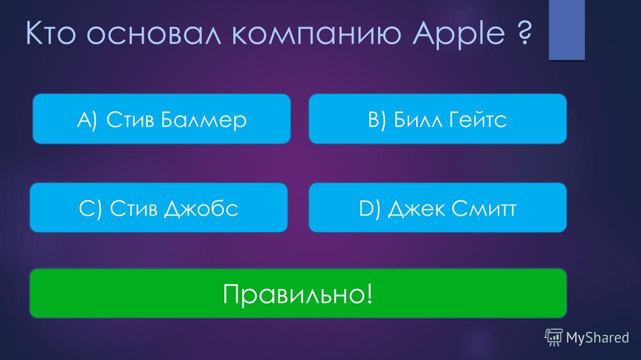 Кто основал компанию Apple ? A) Стив БалмерB) Билл Гейтс С) Стив ДжобсD) Джек Смитт Неверно! Правильно!