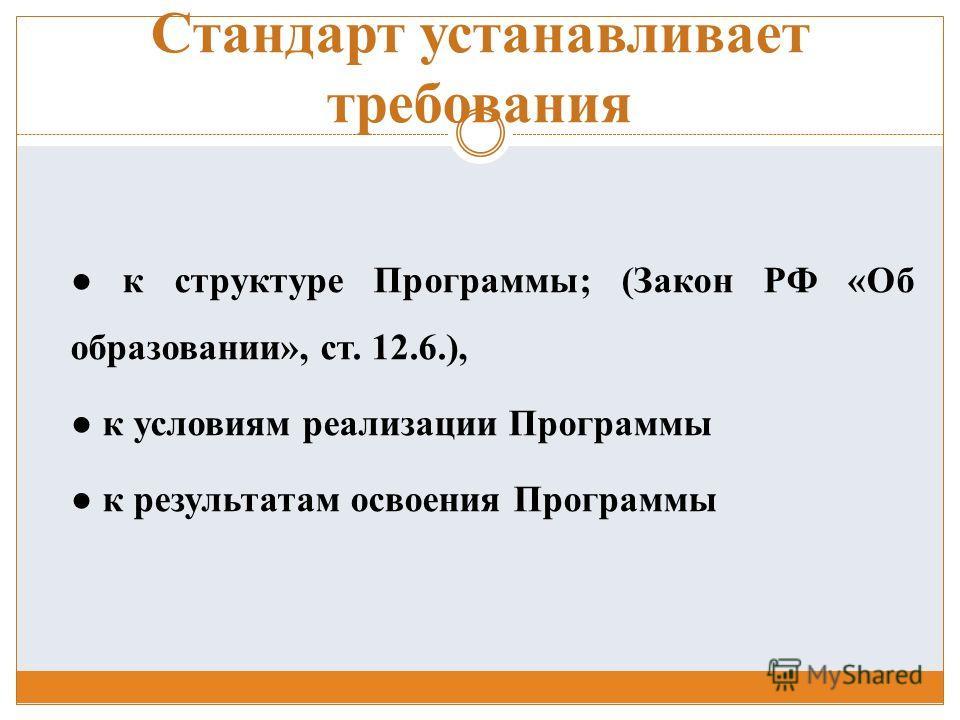 Стандарт устанавливает требования к структуре Программы; (Закон РФ «Об образовании», ст. 12.6.), к условиям реализации Программы к результатам освоения Программы