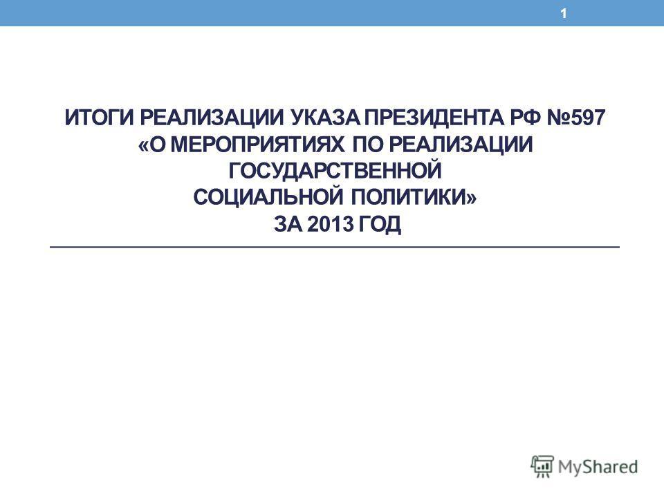 ИТОГИ РЕАЛИЗАЦИИ УКАЗА ПРЕЗИДЕНТА РФ 597 «О МЕРОПРИЯТИЯХ ПО РЕАЛИЗАЦИИ ГОСУДАРСТВЕННОЙ СОЦИАЛЬНОЙ ПОЛИТИКИ» ЗА 2013 ГОД 1