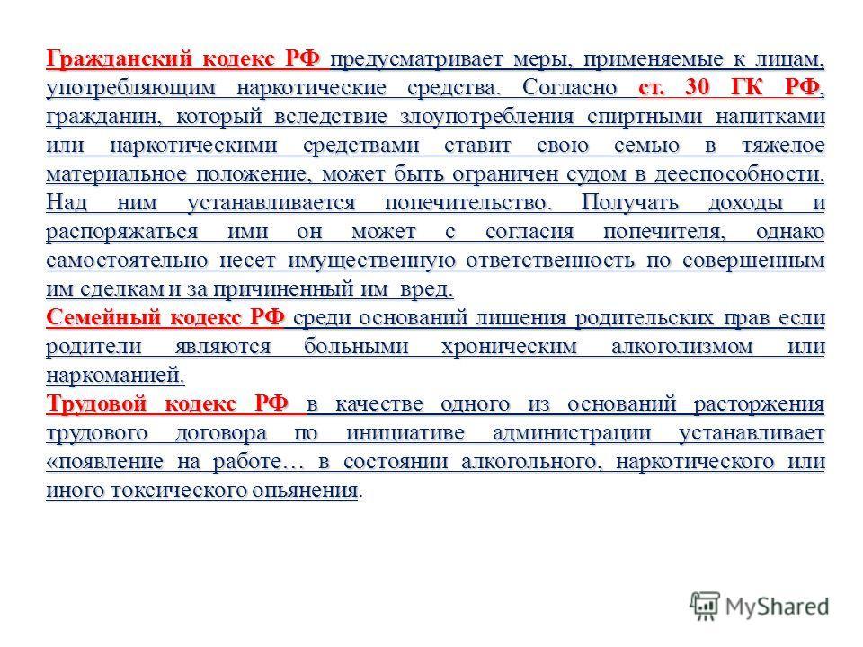 Гражданский кодекс РФ предусматривает меры, применяемые к лицам, употребляющим наркотические средства. Согласно ст. 30 ГК РФ, гражданин, который вследствие злоупотребления спиртными напитками или наркотическими средствами ставит свою семью в тяжелое