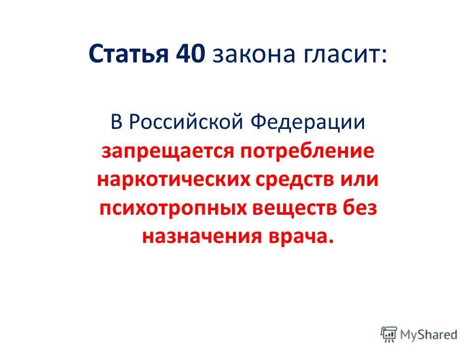 Статья 40 закона гласит: В Российской Федерации запрещается потребление наркотических средств или психотропных веществ без назначения врача.