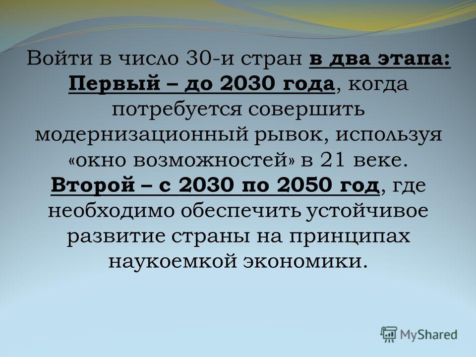 Войти в число 30-и стран в два этапа: Первый – до 2030 года, когда потребуется совершить модернизационный рывок, используя «окно возможностей» в 21 веке. Второй – с 2030 по 2050 год, где необходимо обеспечить устойчивое развитие страны на принципах н