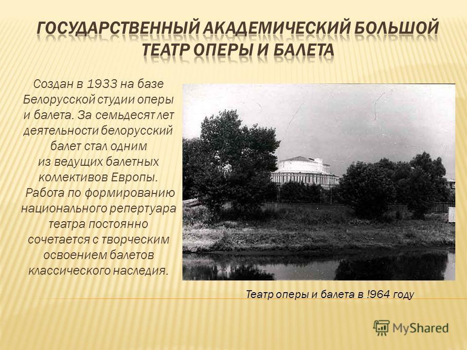 Создан в 1933 на базе Белорусской студии оперы и балета. За семьдесят лет деятельности белорусский балет стал одним из ведущих балетных коллективов Европы. Работа по формированию национального репертуара театра постоянно сочетается с творческим освое