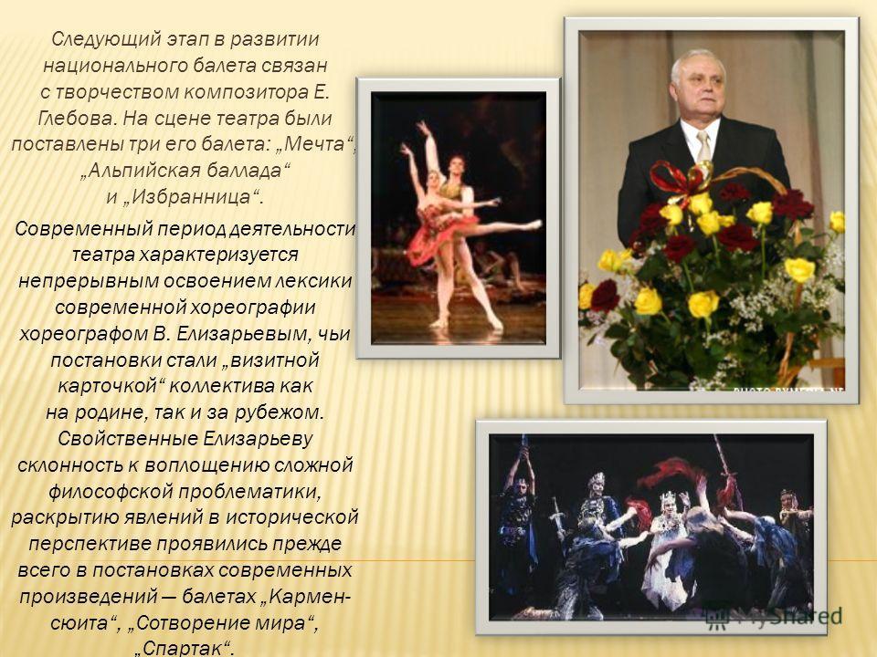 Следующий этап в развитии национального балета связан с творчеством композитора Е. Глебова. На сцене театра были поставлены три его балета: Мечта, Альпийская баллада и Избранница. Современный период деятельности театра характеризуется непрерывным осв
