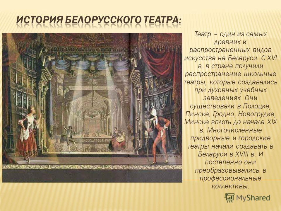 Театр – один из самых древних и распространенных видов искусства на Беларуси. С XVI в. в стране получили распространение школьные театры, которые создавались при духовных учебных заведениях. Они существовали в Полоцке, Пинске, Гродно, Новогрудке, Мин