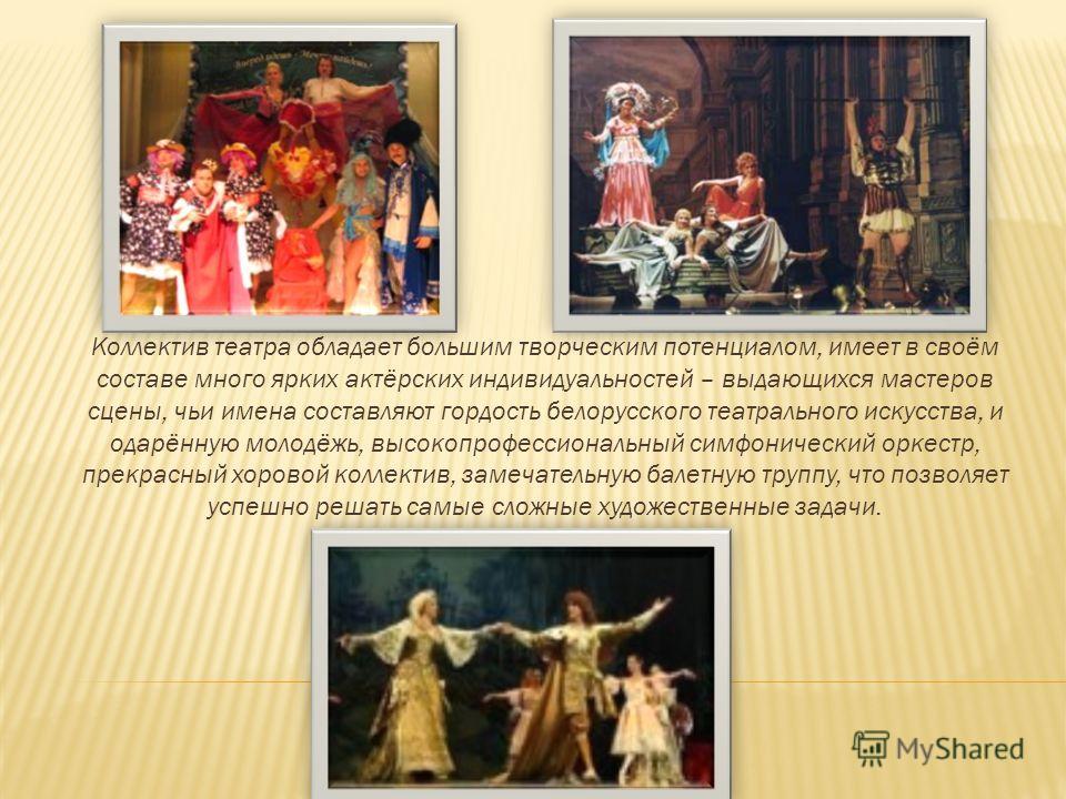 Коллектив театра обладает большим творческим потенциалом, имеет в своём составе много ярких актёрских индивидуальностей – выдающихся мастеров сцены, чьи имена составляют гордость белорусского театрального искусства, и одарённую молодёжь, высокопрофес