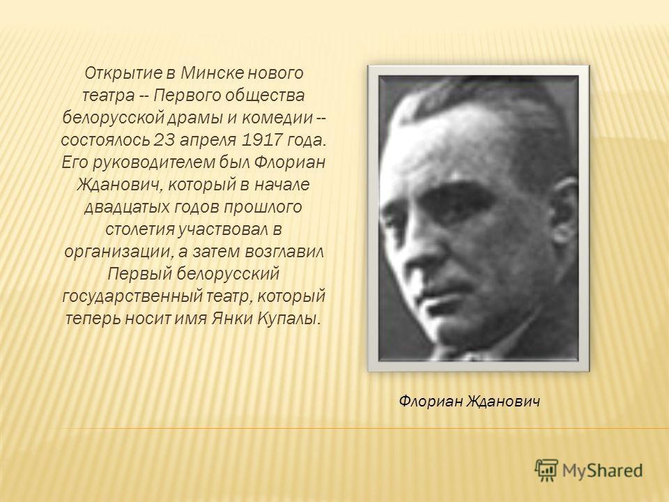 Открытие в Минске нового театра -- Первого общества белорусской драмы и комедии -- состоялось 23 апреля 1917 года. Его руководителем был Флориан Жданович, который в начале двадцатых годов прошлого столетия участвовал в организации, а затем возглавил