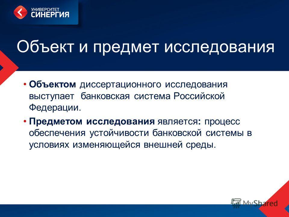 Объект и предмет исследования Объектом диссертационного исследования выступает банковская система Российской Федерации. Предметом исследования является: процесс обеспечения устойчивости банковской системы в условиях изменяющейся внешней среды.