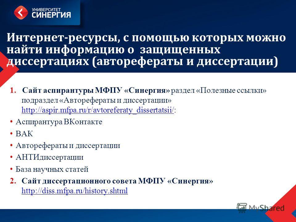 Интернет-ресурсы, с помощью которых можно найти информацию о защищенных диссертациях (авторефераты и диссертации) 1. Сайт аспирантуры МФПУ «Синергия» раздел «Полезные ссылки» подраздел «Авторефераты и диссертации» http://aspir.mfpa.ru/r/avtoreferaty_