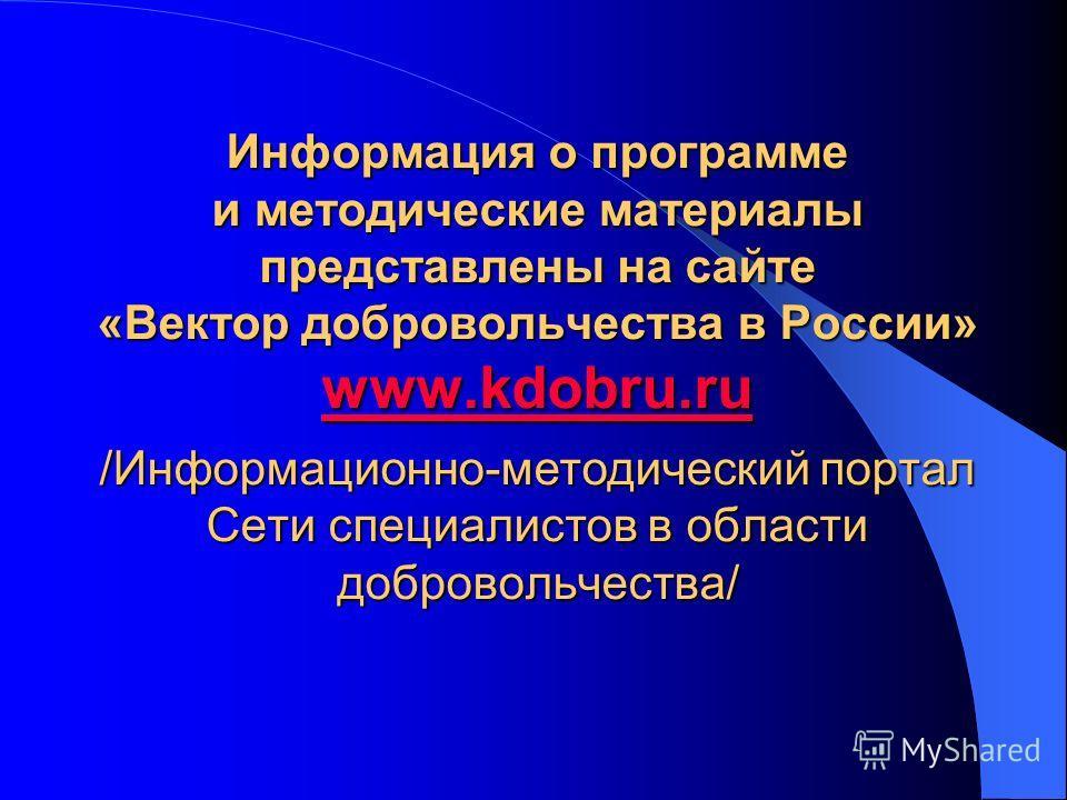 Информация о программе и методические материалы представлены на сайте «Вектор добровольчества в России» www.kdobru.ru /Информационно-методический портал Сети специалистов в области добровольчества/ www.kdobru.ru