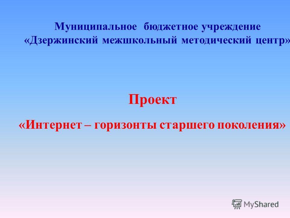Проект «Интернет – горизонты старшего поколения» Муниципальное бюджетное учреждение «Дзержинский межшкольный методический центр»
