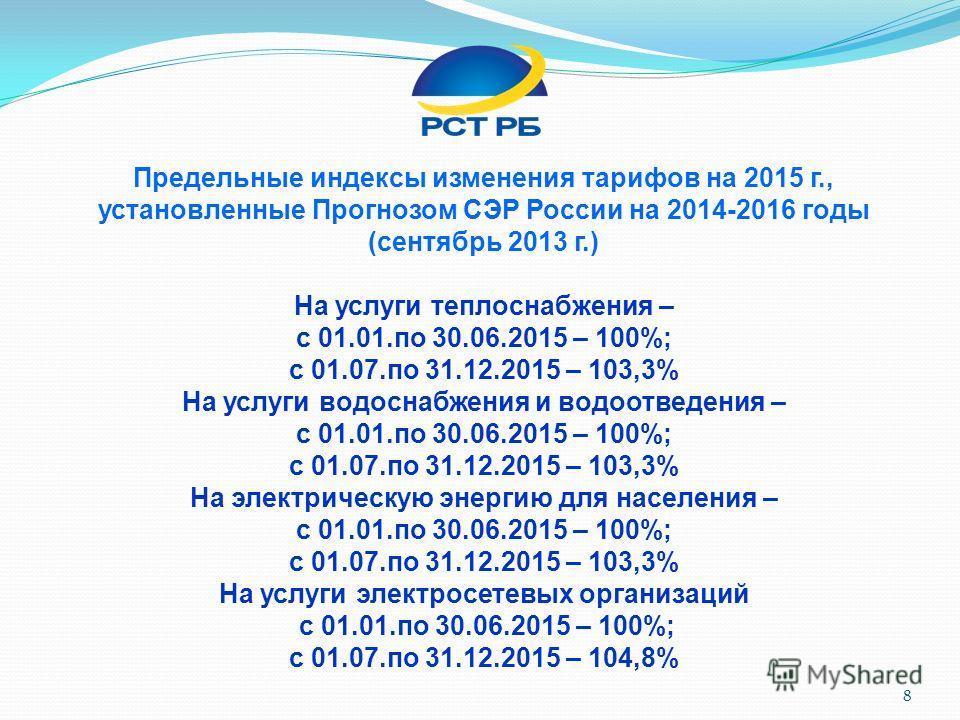 Предельные индексы изменения тарифов на 2015 г., установленные Прогнозом СЭР России на 2014-2016 годы (сентябрь 2013 г.) На услуги теплоснабжения – с 01.01.по 30.06.2015 – 100%; с 01.07.по 31.12.2015 – 103,3% На услуги водоснабжения и водоотведения –