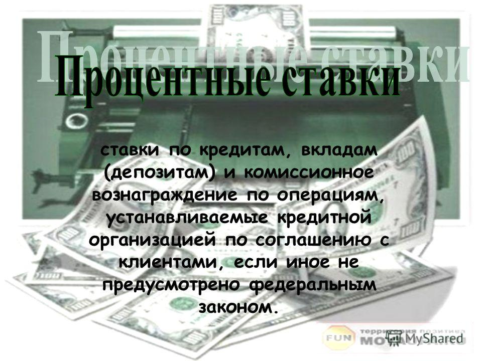 ставки по кредитам, вкладам (депозитам) и комиссионное вознаграждение по операциям, устанавливаемые кредитной организацией по соглашению с клиентами, если иное не предусмотрено федеральным законом.