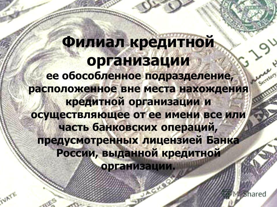 Филиал кредитной организации ее обособленное подразделение, расположенное вне места нахождения кредитной организации и осуществляющее от ее имени все или часть банковских операций, предусмотренных лицензией Банка России, выданной кредитной организаци