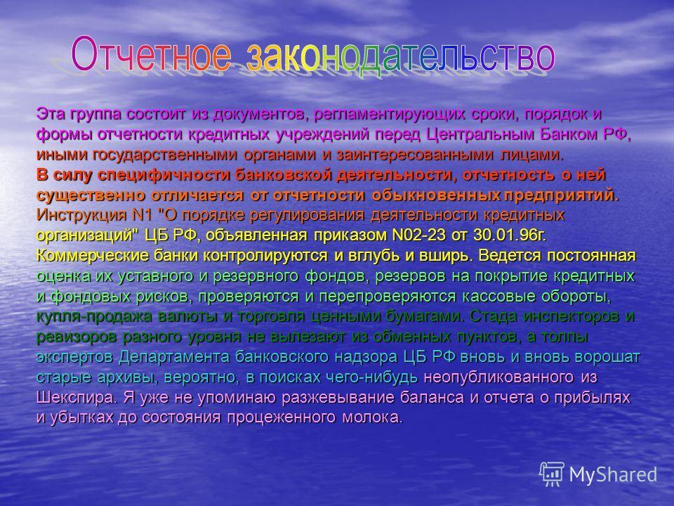 Эта группа состоит из документов, регламентирующих сроки, порядок и формы отчетности кредитных учреждений перед Центральным Банком РФ, иными государственными органами и заинтересованными лицами. В силу специфичности банковской деятельности, отчетност